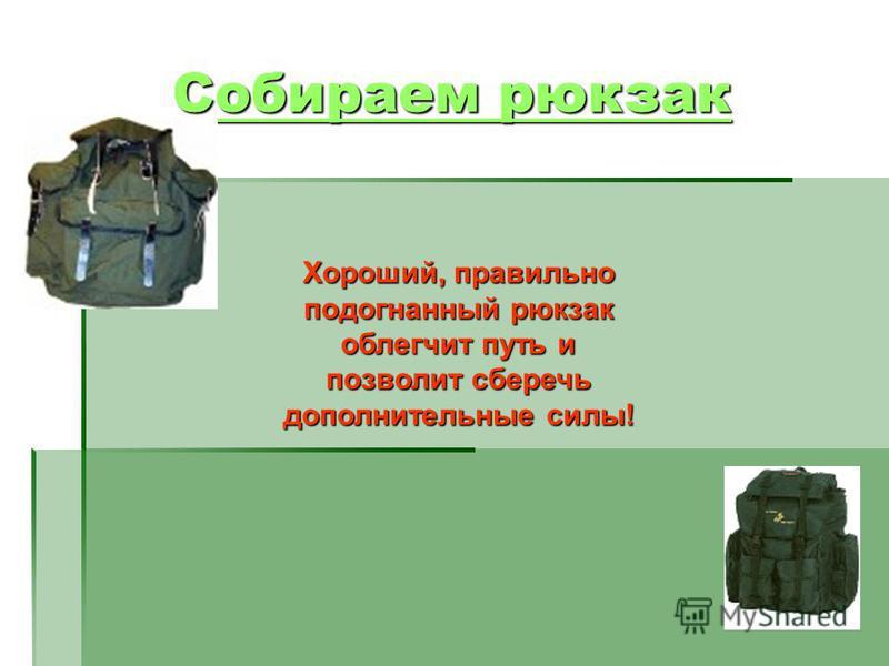 Собираем рюкзак Собираем рюкзак Хороший, правильно подогнанный рюкзак облегчит путь и позволит сберечь дополнительные силы!
