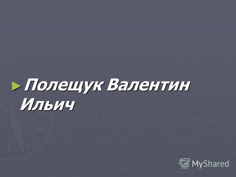 Полещук Валентин Ильич Полещук Валентин Ильич