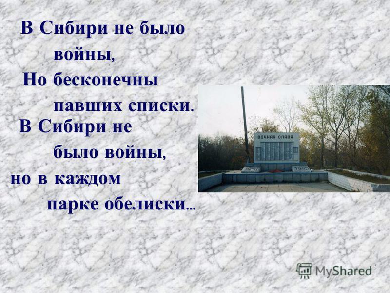 В Сибири не было В Сибири не было войны, войны, Но бесконечны Но бесконечны павших списки. В Сибири не павших списки. В Сибири не было войны, было войны, но в каждом но в каждом парке обелиски … парке обелиски …
