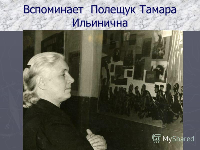 Вспоминает Полещук Тамара Ильинична