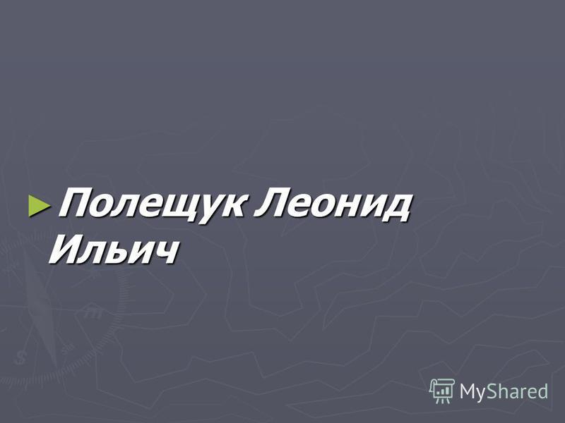 Полещук Леонид Ильич Полещук Леонид Ильич
