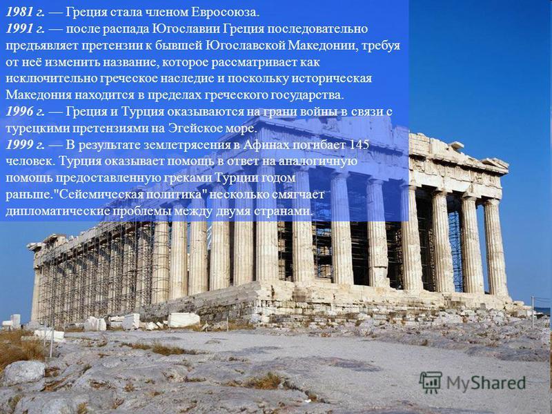 1981 г. Греция стала членом Евросоюза. 1991 г. после распада Югославии Греция последовательно предъявляет претензии к бывшей Югославской Македонии, требуя от неё изменить название, которое рассматривает как исключительно греческое наследие и поскольк