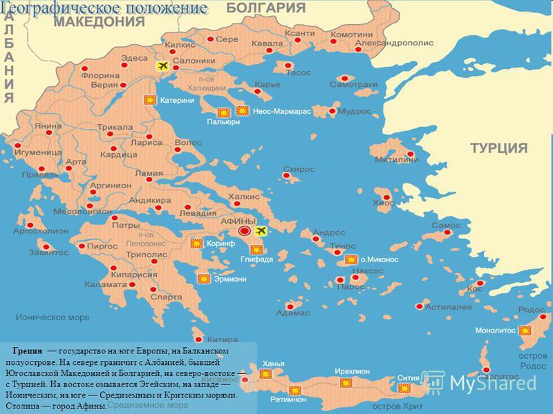 Греция государство на юге Европы, на Балканском полуострове. На севере граничит с Албанией, бывшей Югославской Македонией и Болгарией, на северо-востоке с Турцией. На востоке омывается Эгейским, на западе Ионическим, на юге Средиземным и Критским мор
