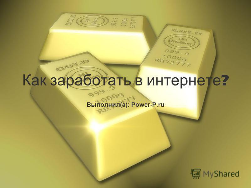 Как заработать в интернете ? Выполнил(а): Power-P.ru