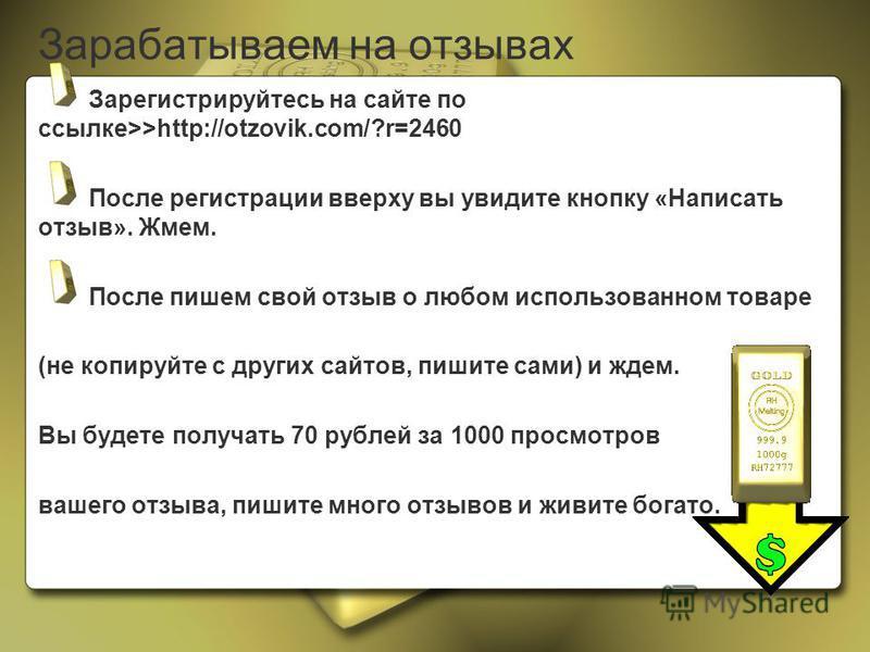 Зарабатываем на отзывах Зарегистрируйтесь на сайте по ссылке>>http://otzovik.com/?r=2460 После регистрации вверху вы увидите кнопку «Написать отзыв». Жмем. После пишем свой отзыв о любом использованном товаре (не копируйте с других сайтов, пишите сам