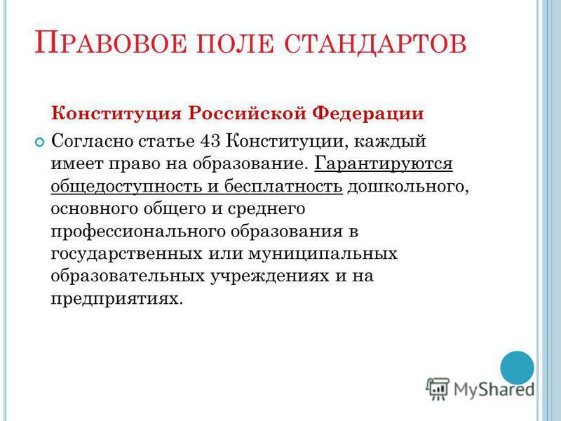 П РАВОВОЕ ПОЛЕ СТАНДАРТОВ Конституция Российской Федерации Согласно статье 43 Конституции, каждый имеет право на образование. Гарантируются общедоступность и бесплатность дошкольного, основного общего и среднего профессионального образования в госуда