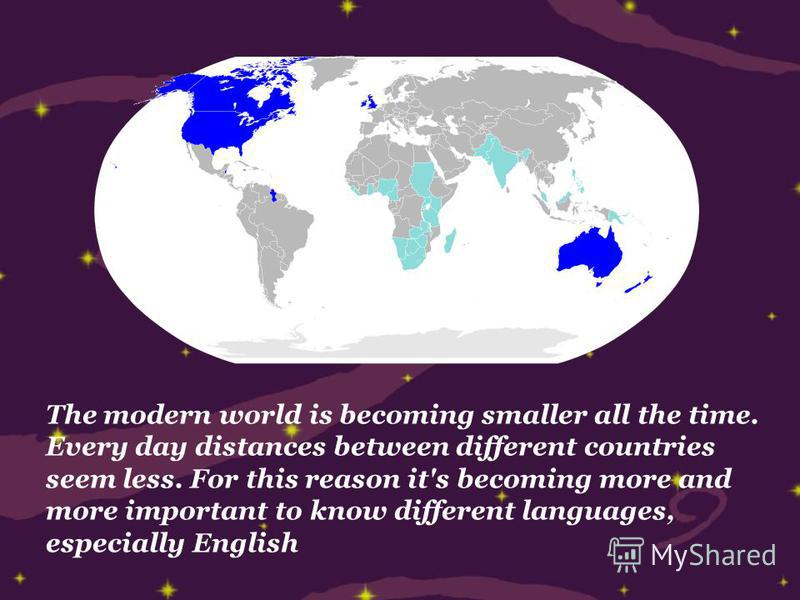 The modern world is becoming smaller all the time. Every day distances between different countries seem less. For this reason it's becoming more and more important to know different languages, especially English