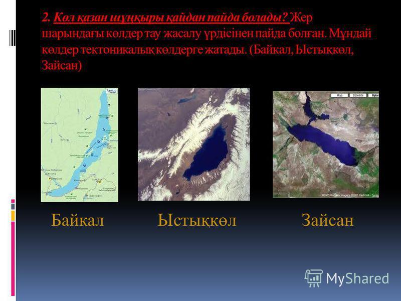 2. Көл қазан шұңқыры қайдан пайда болады? Жер шарындағы көлдер тау жасалу үрдісінен пайда болған. Мұндай көлдер тектоникалық көлдерге жатады. (Байкал, Ыстықкөл, Зайсан) БайкалЫстықкөлЗайсан
