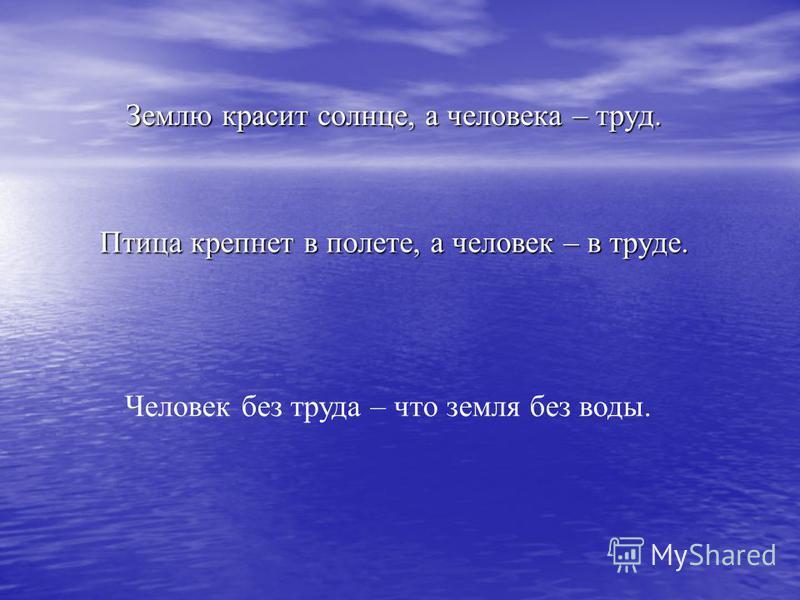 Землю красит солнце, а человека – труд. Птица крепнет в полете, а человек – в труде. Человек без труда – что земля без воды.