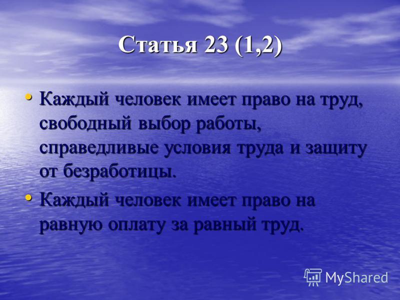 Статья 23 (1,2) Каждый человек имеет право на труд, свободный выбор работы, справедливые условия труда и защиту от безработицы. Каждый человек имеет право на труд, свободный выбор работы, справедливые условия труда и защиту от безработицы. Каждый чел