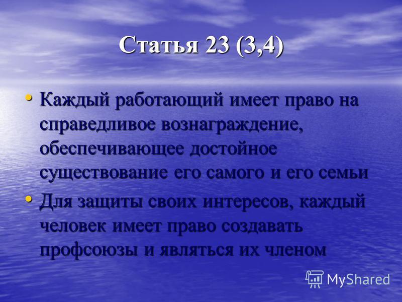 Статья 23 (3,4) Каждый работающий имеет право на справедливое вознаграждение, обеспечивающее достойное существование его самого и его семьи Каждый работающий имеет право на справедливое вознаграждение, обеспечивающее достойное существование его самог