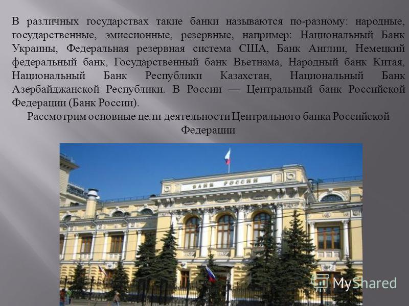 В различных государствах такие банки называются по-разному: народные, государственные, эмиссионные, резервные, например: Национальный Банк Украины, Федеральная резервная система США, Банк Англии, Немецкий федеральный банк, Государственный банк Вьетна