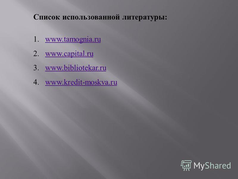 Список использованной литературы : 1.www.tamognia.ruwww.tamognia.ru 2.www.capital.ruwww.capital.ru 3.www.bibliotekar.ruwww.bibliotekar.ru 4.www.kredit-moskva.ruwww.kredit-moskva.ru