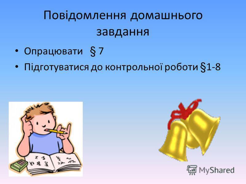 Повідомлення домашнього завдання Опрацювати § 7 Підготуватися до контрольної роботи §1-8