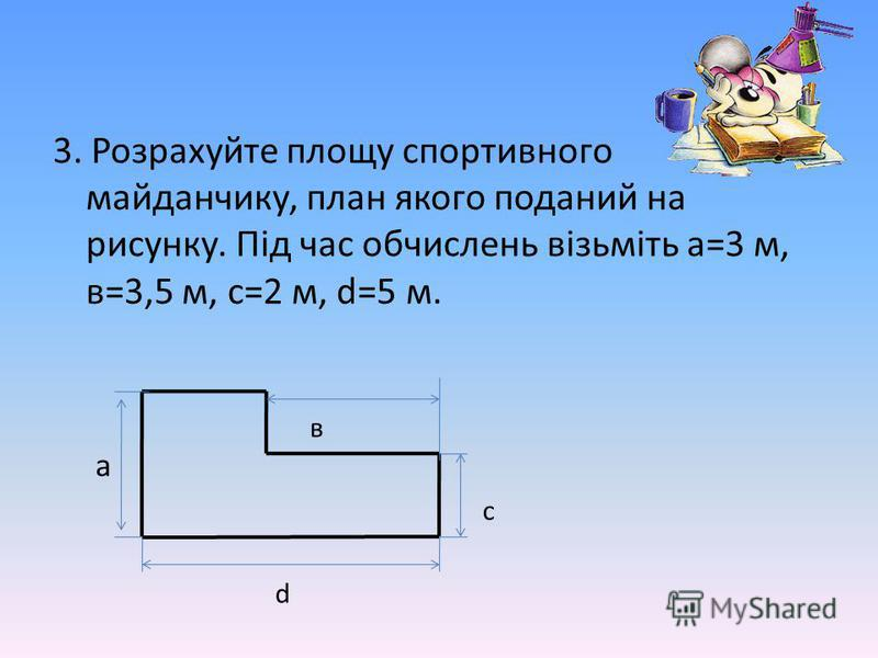 3. Розрахуйте площу спортивного майданчику, план якого поданий на рисунку. Під час обчислень візьміть а=3 м, в=3,5 м, с=2 м, d=5 м. с в d а