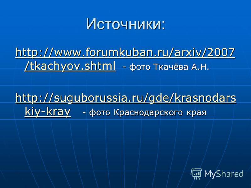 Источники: http://www.forumkuban.ru/arxiv/2007 /tkachyov.shtmlhttp://www.forumkuban.ru/arxiv/2007 /tkachyov.shtml - фото Ткачёва А.Н. http://www.forumkuban.ru/arxiv/2007 /tkachyov.shtml http://suguborussia.ru/gde/krasnodars kiy-krayhttp://suguborussi