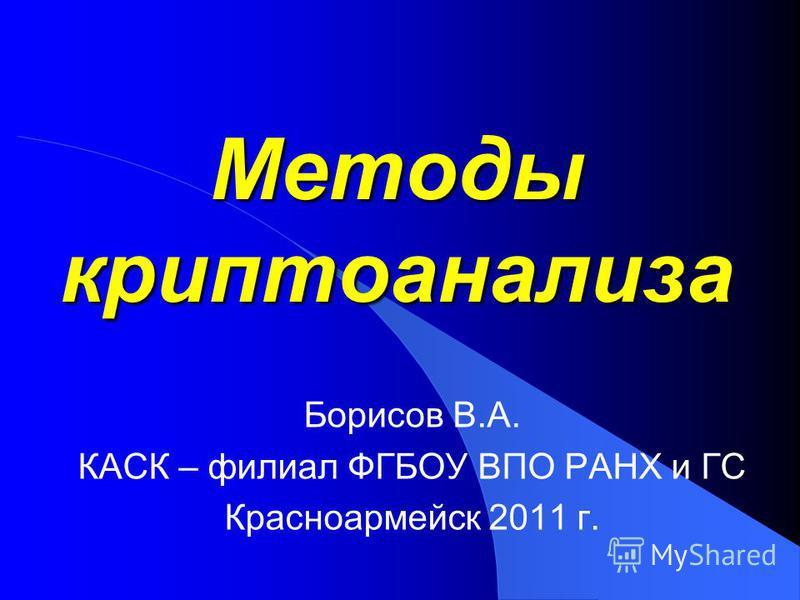Методы криптоанализа Борисов В.А. КАСК – филиал ФГБОУ ВПО РАНХ и ГС Красноармейск 2011 г.