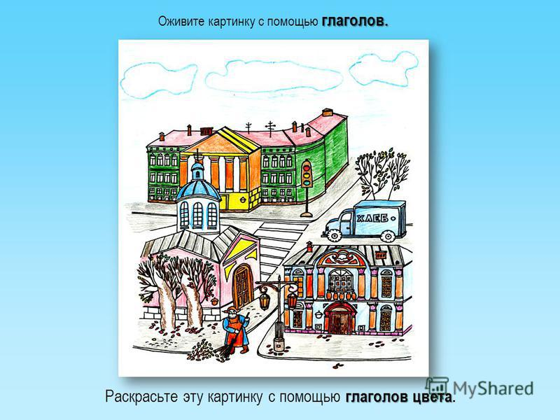 глаголов. Оживите картинку с помощью глаголов. глаголов цвета Раскрасьте эту картинку с помощью глаголов цвета.