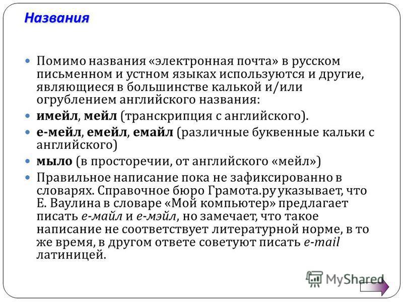 Названия Помимо названия « электронная почта » в русском письменном и устном языках используются и другие, являющиеся в большинстве калькой и / или огрублением английского названия : имейл, мейл ( транскрипция с английского ). е - мейл, мейл, емайл (
