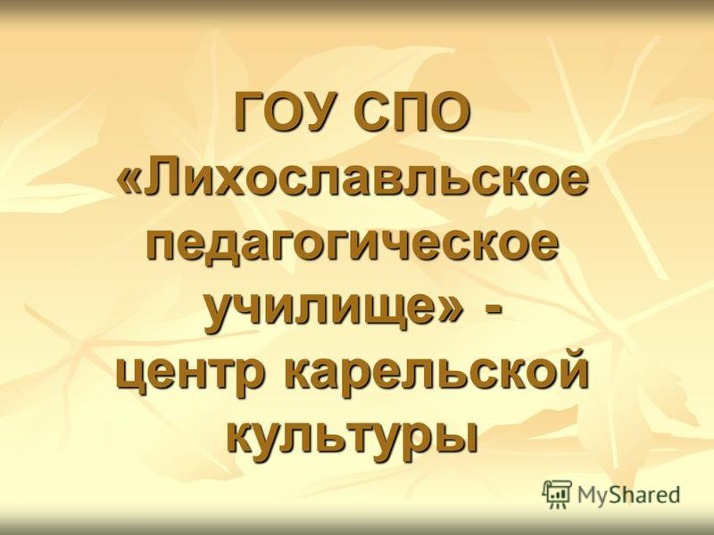 ГОУ СПО «Лихославльское педагогическое училище» - центр карельской культуры