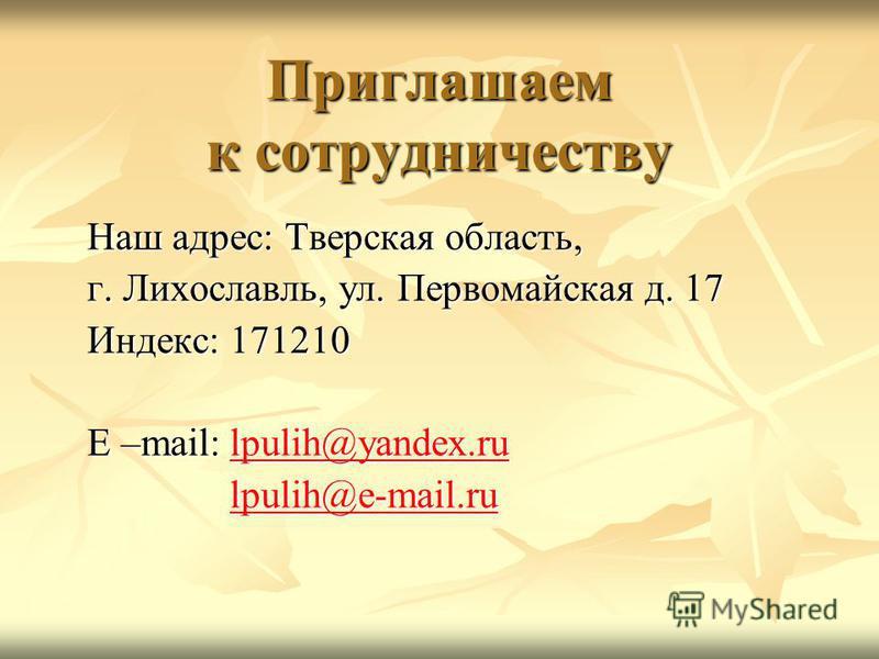 Приглашаем к сотрудничеству Наш адрес: Тверская область, г. Лихославль, ул. Первомайская д. 17 Индекс: 171210 E –mail: lpulih@yandex.ru lpulih@yandex.ru lpulih@e-mail.ru