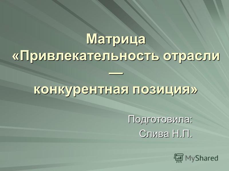 Матрица «Привлекательность отрасли конкурентная позиция» Подготовила: Слива Н.П.