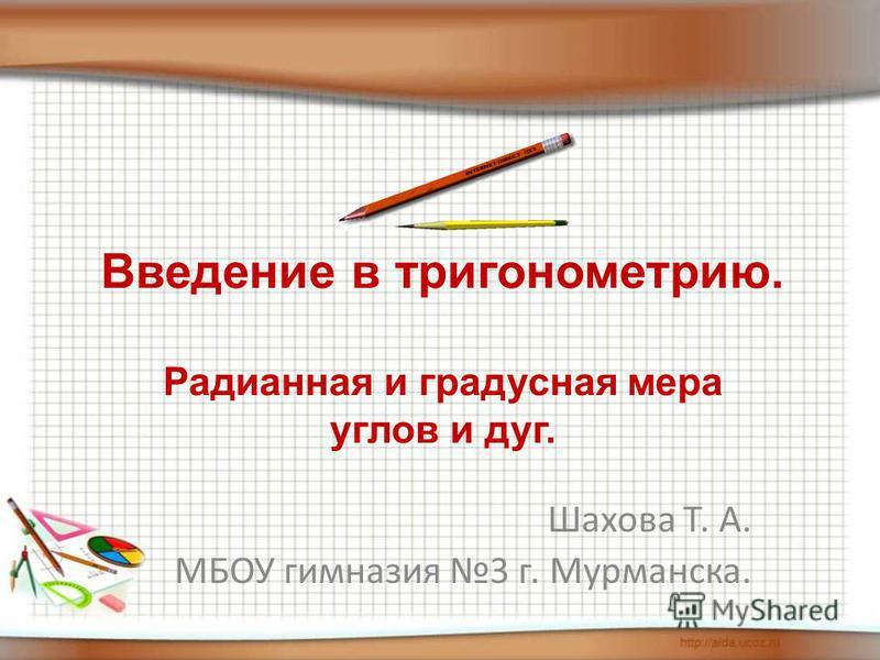 Введение в тригонометрию. Радианная и градусная мера углов и дуг. Шахова Т. А. МБОУ гимназия 3 г. Мурманска.
