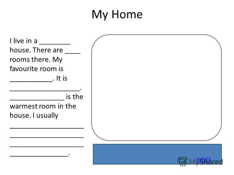 My Home I live in a ________ house. There are ____ rooms there. My favourite room is ___________. It is __________________. ______________ is the warmest room in the house. I usually ___________________ ___________________ ___________________ _______