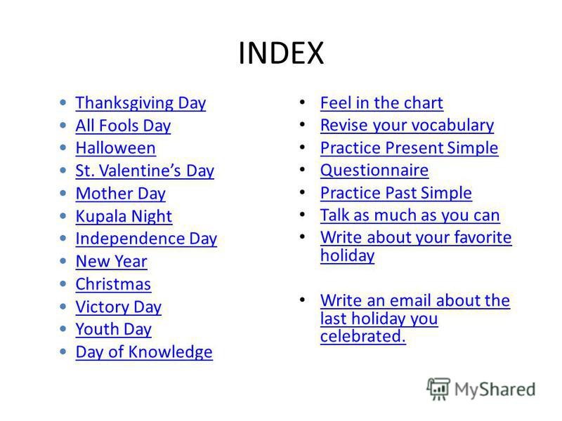 INDEX Feel in the chart Revise your vocabulary Practice Present Simple Questionnaire Practice Past Simple Talk as much as you can Write about your favorite holiday Write about your favorite holiday Write an email about the last holiday you celebrated