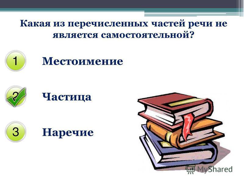 Какая из перечисленных частей речи не является самостоятельной? Местоимение Частица Наречие