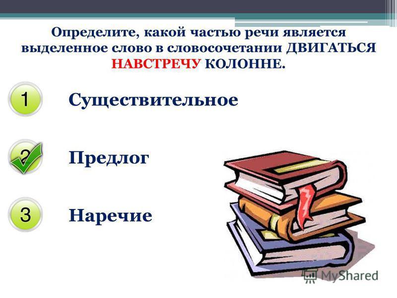 Определите, какой частью речи является выделенное слово в словосочетании ДВИГАТЬСЯ НАВСТРЕЧУ КОЛОННЕ. Существительное Предлог Наречие