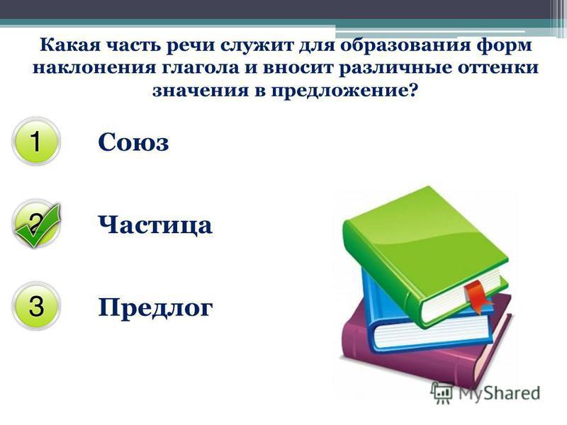 Какая часть речи служит для образования форм наклонения глагола и вносит различные оттенки значения в предложение? Союз Частица Предлог
