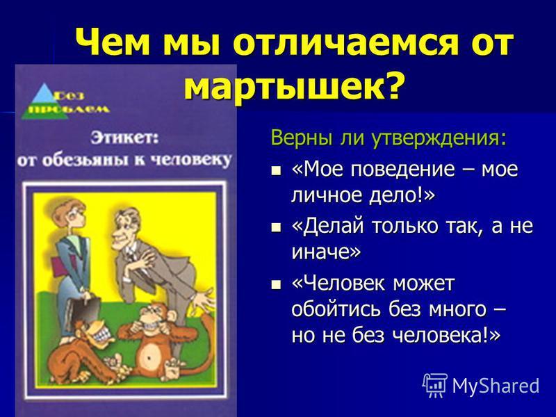 Чем мы отличаемся от мартышек? Верны ли утверждения: «Мое поведение – мое личное дело!» «Мое поведение – мое личное дело!» «Делай только так, а не иначе» «Делай только так, а не иначе» «Человек может обойтись без много – но не без человека!» «Человек
