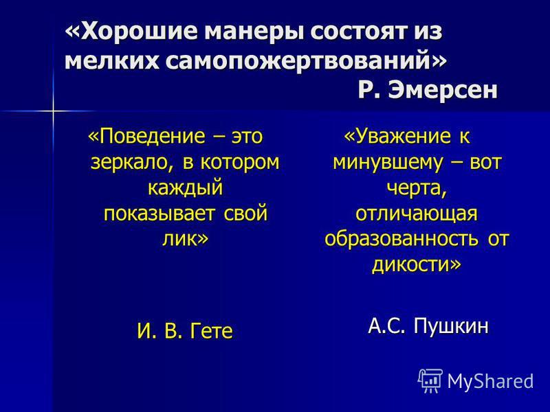 «Хорошие манеры состоят из мелких самопожертвований» Р. Эмерсен «Поведение – это зеркало, в котором каждый показывает свой лик» И. В. Гете И. В. Гете «Уважение к минувшему – вот черта, отличающая образованность от дикости» А.С. Пушкин А.С. Пушкин