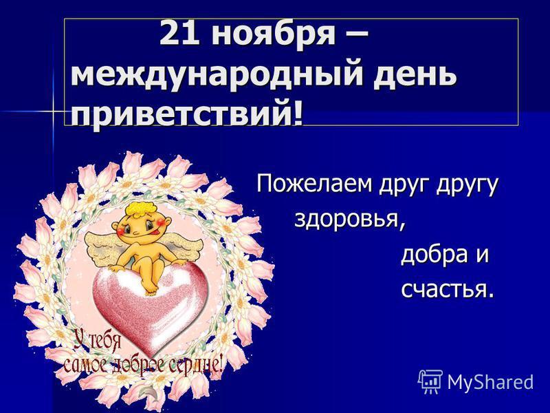 21 ноября – международный день приветствий! 21 ноября – международный день приветствий! Пожелаем друг другу Пожелаем друг другу здоровья, здоровья, добра и добра и счастья. счастья.