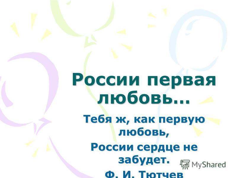 России первая любовь… Тебя ж, как первую любовь, России сердце не забудет. Ф. И. Тютчев