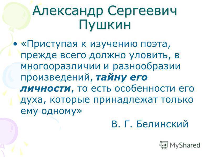 Александр Сергеевич Пушкин «Приступая к изучению поэта, прежде всего должно уловить, в многооразличии и разнообразии произведений, тайну его личности, то есть особенности его духа, которые принадлежат только ему одному» В. Г. Белинский