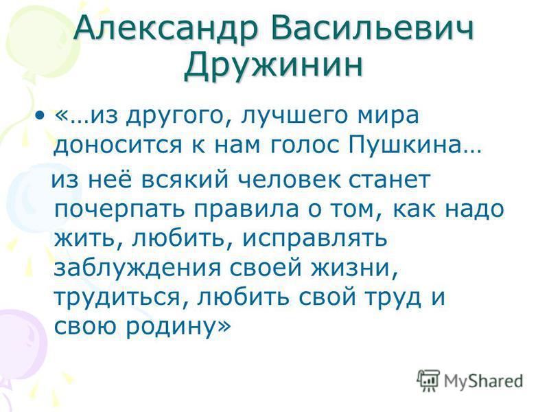 Александр Васильевич Дружинин «…из другого, лучшего мира доносится к нам голос Пушкина… из неё всякий человек станет почерпать правила о том, как надо жить, любить, исправлять заблуждения своей жизни, трудиться, любить свой труд и свою родину»