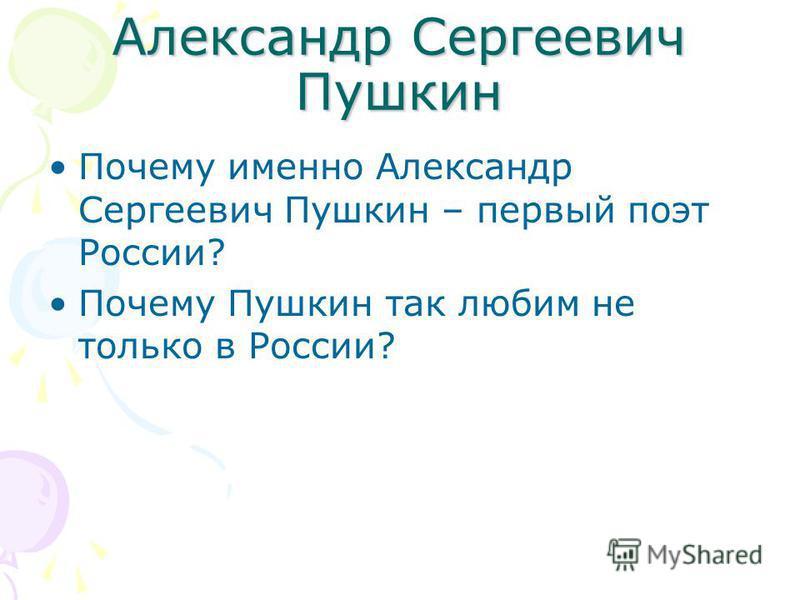 Александр Сергеевич Пушкин Почему именно Александр Сергеевич Пушкин – первый поэт России? Почему Пушкин так любим не только в России?