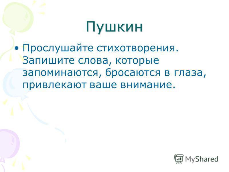Пушкин Прослушайте стихотворения. Запишите слова, которые запоминаются, бросаются в глаза, привлекают ваше внимание.
