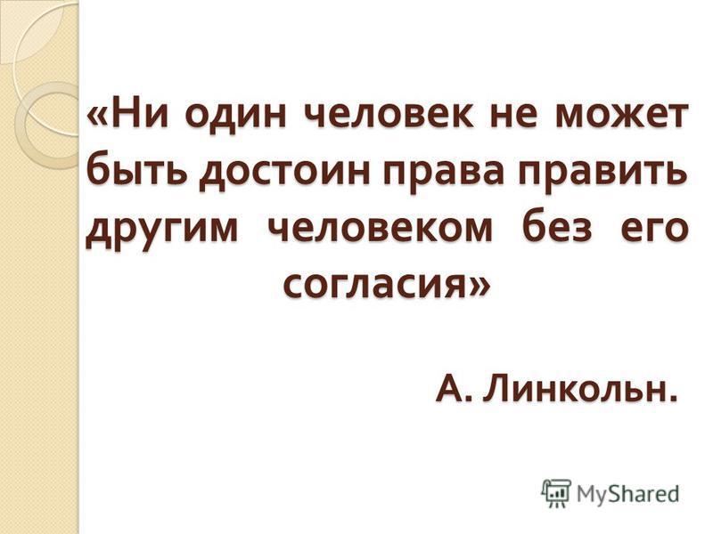 « Ни один человек не может быть достоин права править другим человеком без его согласия » А. Линкольн.
