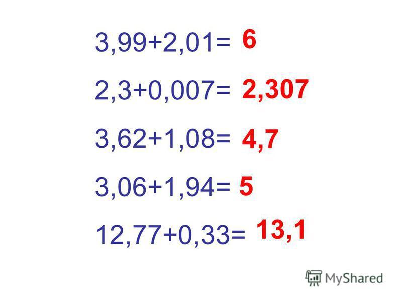 3,99+2,01= 2,3+0,007= 3,62+1,08= 3,06+1,94= 12,77+0,33= 6 2,307 4,7 5 13,1