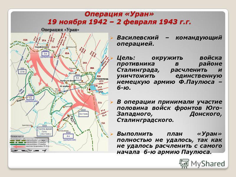 Операция «Уран» 19 ноября 1942 – 2 февраля 1943 г.г. Василевский – командующий операцией. Цель: окружить войска противника в районе Сталинграда, расчленить и уничтожить единственную немецкую армию Ф.Паулюса – 6-ю. В операции принимали участие половин