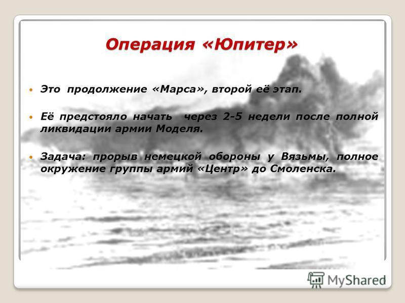 Операция «Юпитер» Это продолжение «Марса», второй её этап. Её предстояло начать через 2-5 недели после полной ликвидации армии Моделя. Задача: прорыв немецкой обороны у Вязьмы, полное окружение группы армий «Центр» до Смоленска. 9