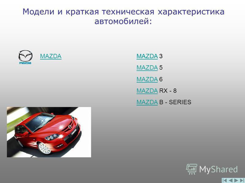 Модели и краткая техническая характеристика автомобилей: MAZDA MAZDA 3 MAZDAMAZDA 5 MAZDAMAZDA 6 MAZDAMAZDA RX - 8 MAZDAMAZDA B - SERIES MAZDAMAZDA 3