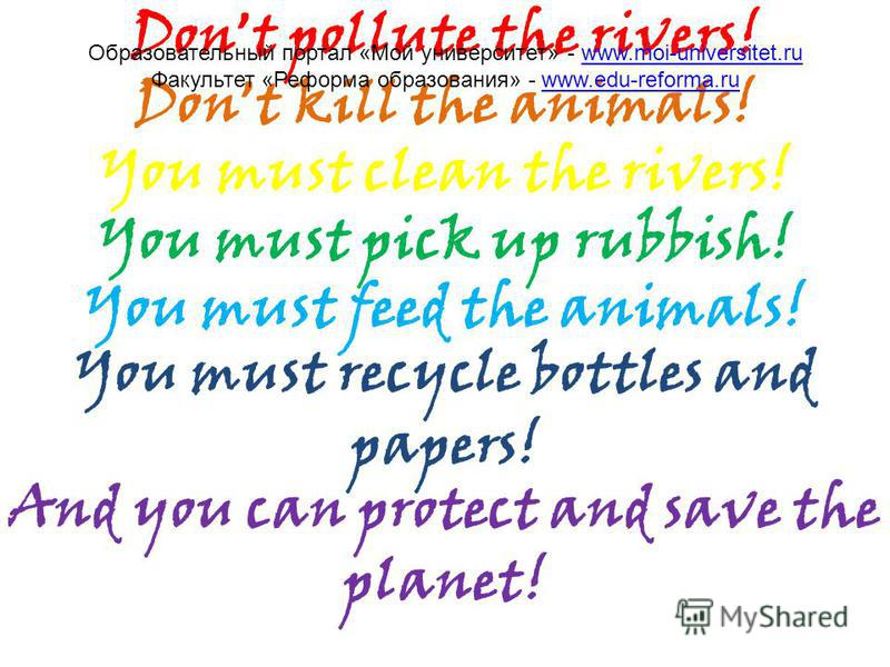Don t pollute the rivers! Don t kill the animals! You must clean the rivers! You must pick up rubbish! You must feed the animals! You must recycle bottles and papers! And you can protect and save the planet! Образовательный портал «Мой университет» -