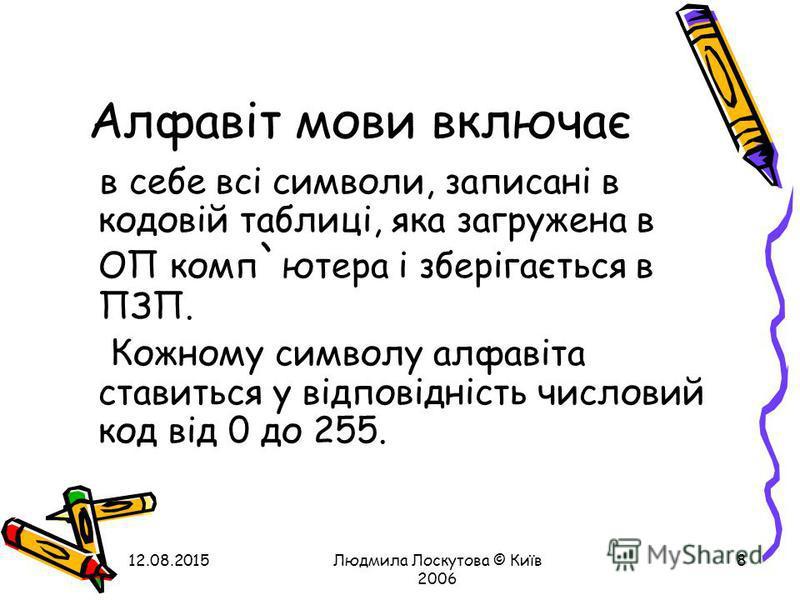 12.08.2015Людмила Лоскутова © Київ 2006 8 Алфавіт мови включає в себе всі символи, записані в кодовій таблиці, яка загружена в ОП комп ` ютера і зберігається в ПЗП. Кожному символу алфавіта ставиться у відповідність числовий код від 0 до 255.