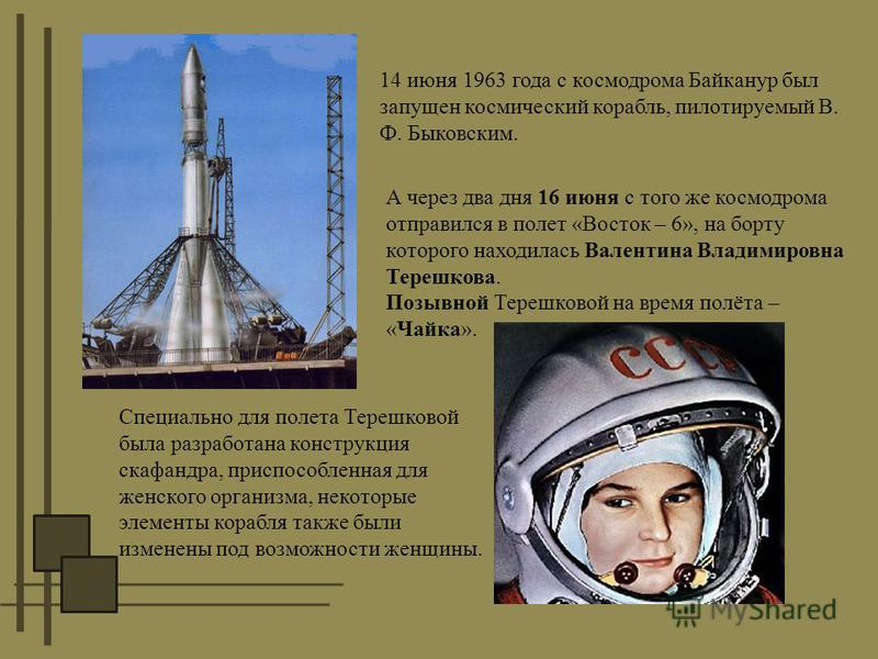 14 июня 1963 года с космодрома Байканур был запущен космический корабль, пилотируемый В. Ф. Быковским. А через два дня 16 июня с того же космодрома отправился в полет «Восток – 6», на борту которого находилась Валентина Владимировна Терешкова. Позывн