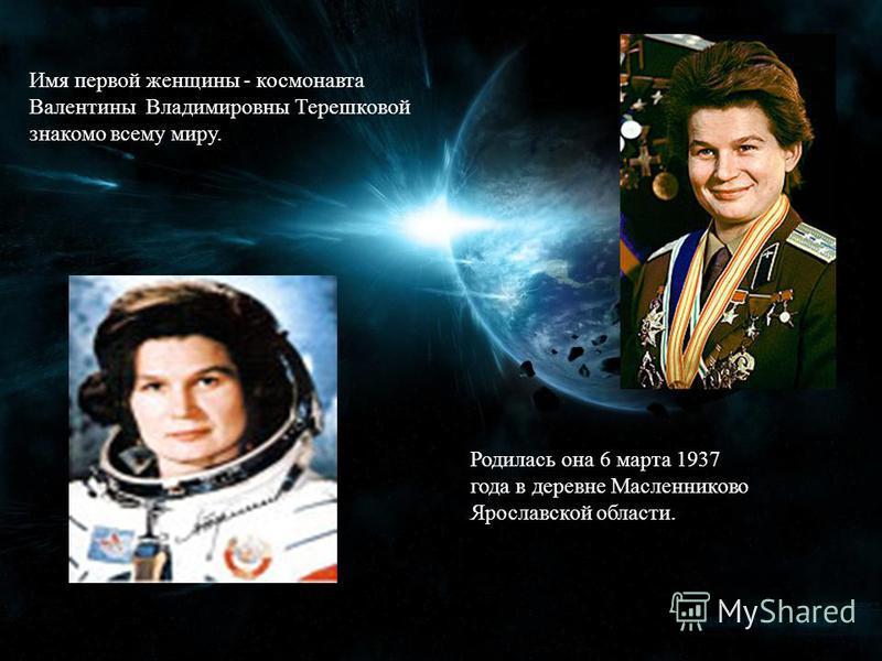 Имя первой женщины - космонавта Валентины Владимировны Терешковой знакомо всему миру. Родилась она 6 марта 1937 года в деревне Масленниково Ярославской области.