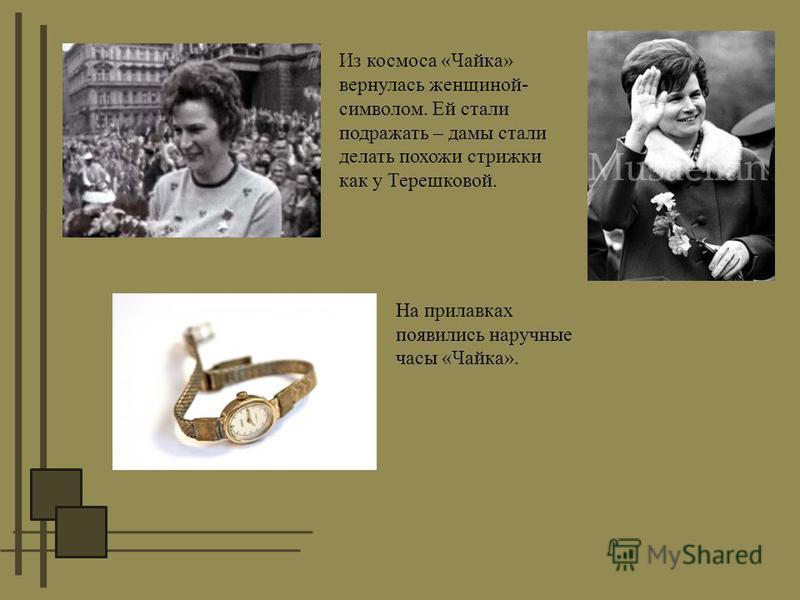 Из космоса «Чайка» вернулась женщиной- символом. Ей стали подражать – дамы стали делать похожи стрижки как у Терешковой. На прилавках появились наручные часы «Чайка».